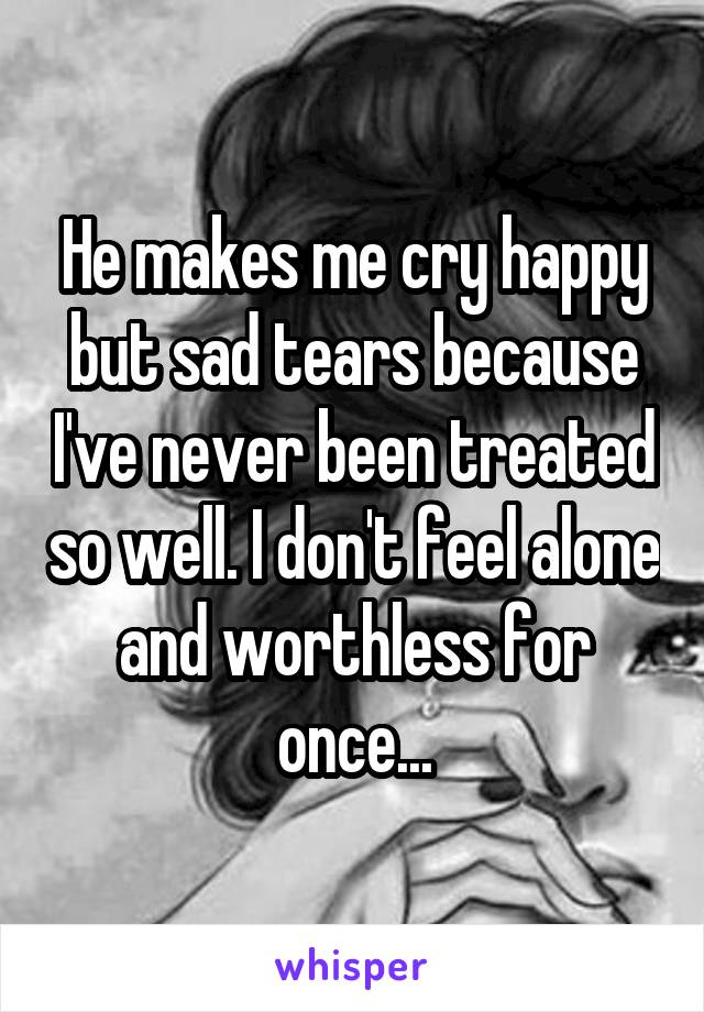 He makes me cry happy but sad tears because I've never been treated so well. I don't feel alone and worthless for once...