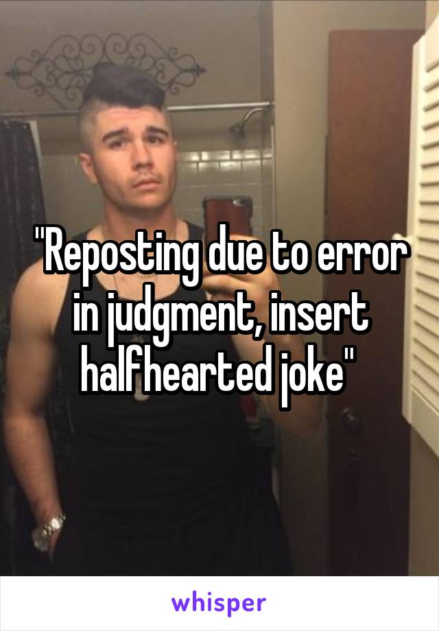 """Reposting due to error in judgment, insert halfhearted joke"""