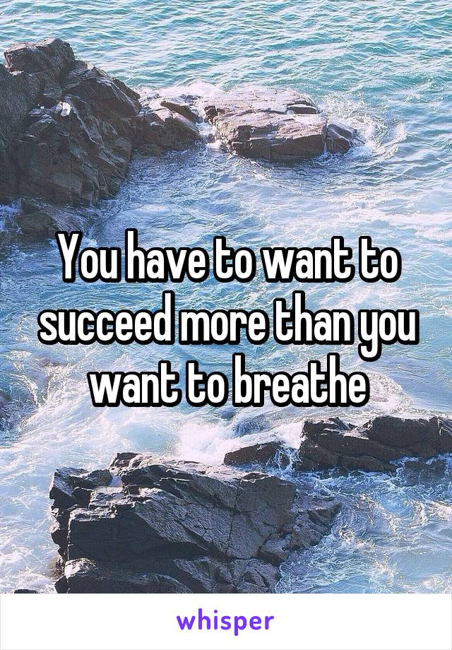 You have to want to succeed more than you want to breathe