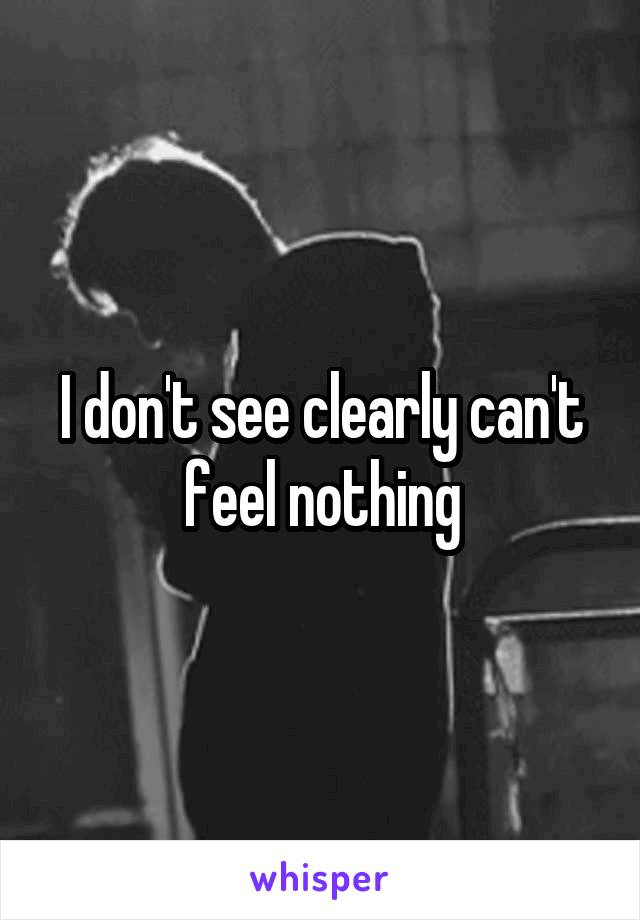 I don't see clearly can't feel nothing