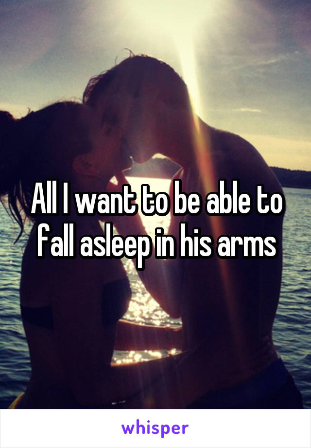 All I want to be able to fall asleep in his arms