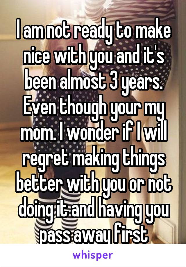 I am not ready to make nice with you and it's been almost 3 years. Even though your my mom. I wonder if I will regret making things better with you or not doing it and having you pass away first