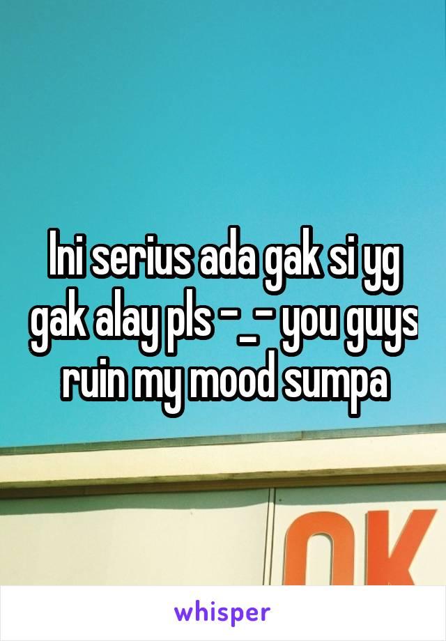 Ini serius ada gak si yg gak alay pls -_- you guys ruin my mood sumpa