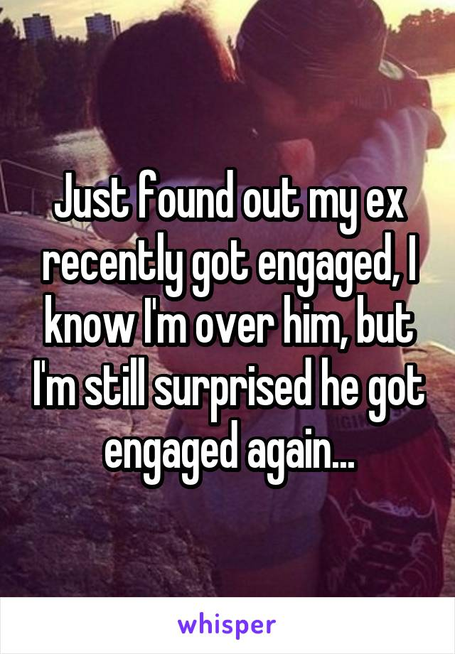 Just found out my ex recently got engaged, I know I'm over him, but I'm still surprised he got engaged again...