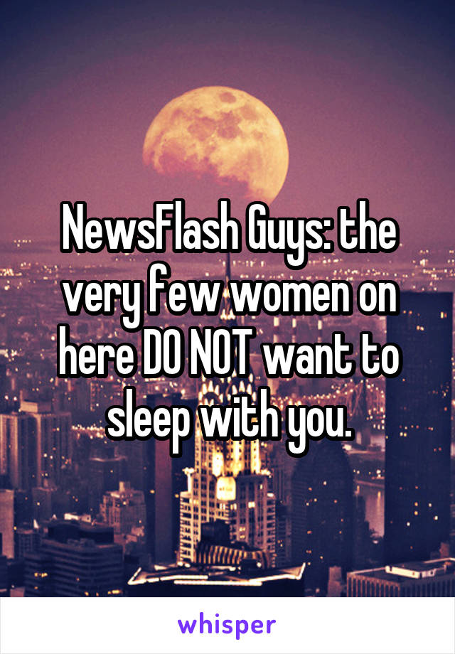 NewsFlash Guys: the very few women on here DO NOT want to sleep with you.