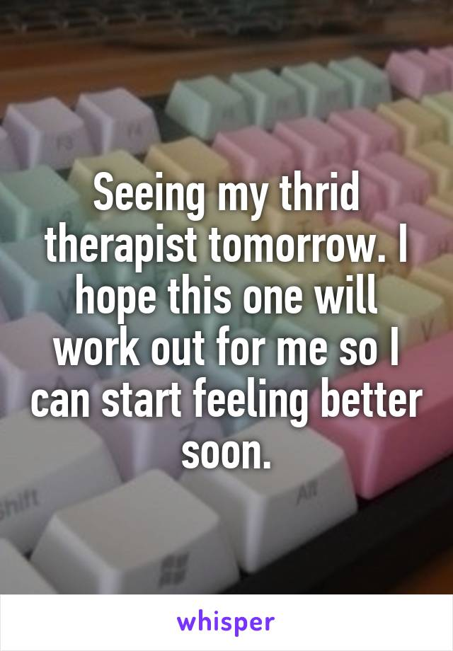 Seeing my thrid therapist tomorrow. I hope this one will work out for me so I can start feeling better soon.