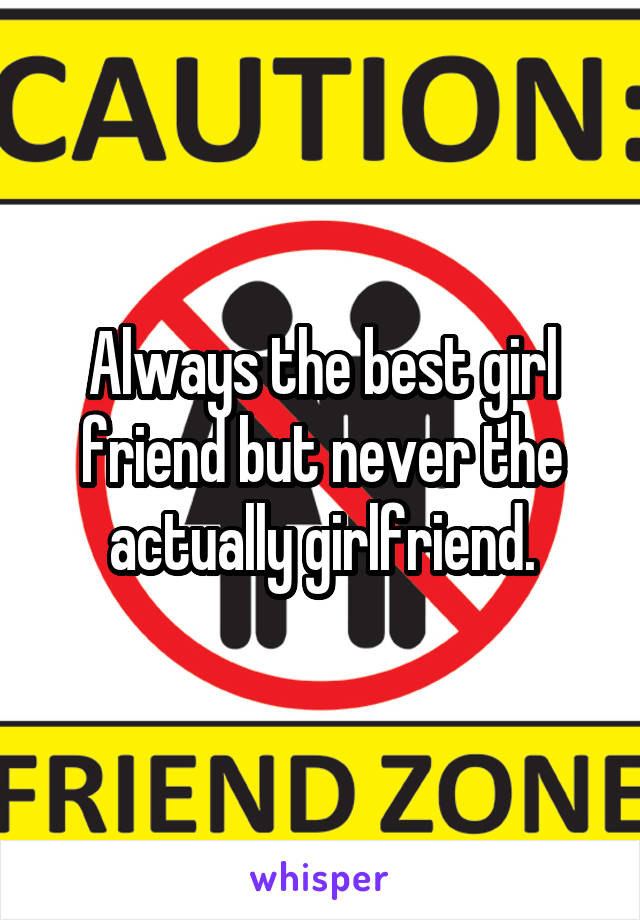 Always the best girl friend but never the actually girlfriend.