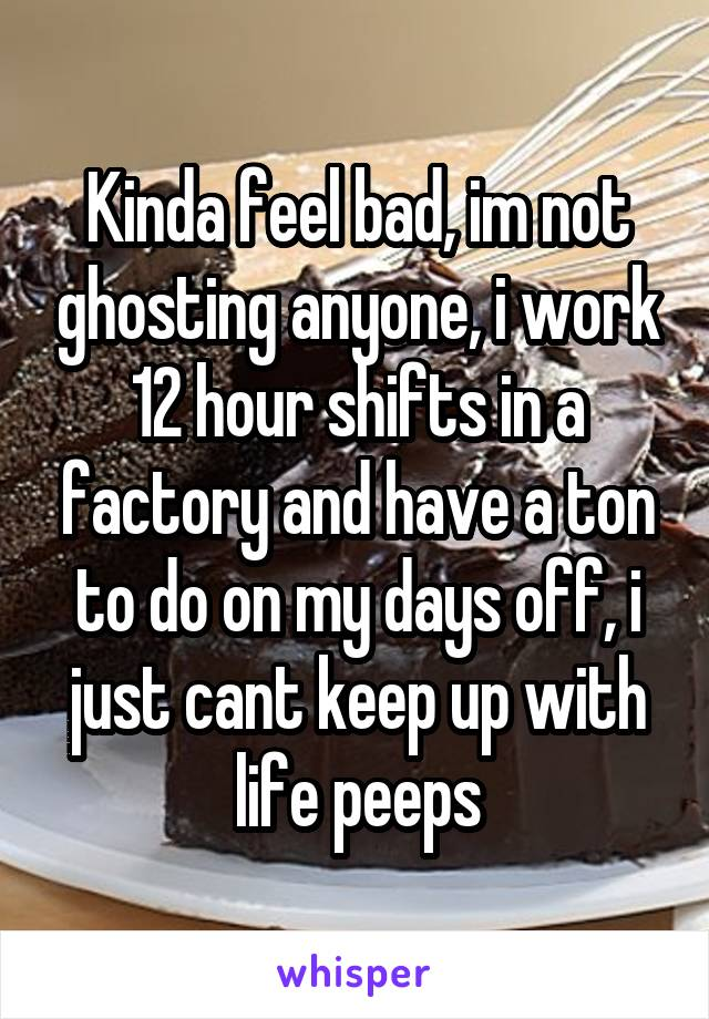 Kinda feel bad, im not ghosting anyone, i work 12 hour shifts in a factory and have a ton to do on my days off, i just cant keep up with life peeps