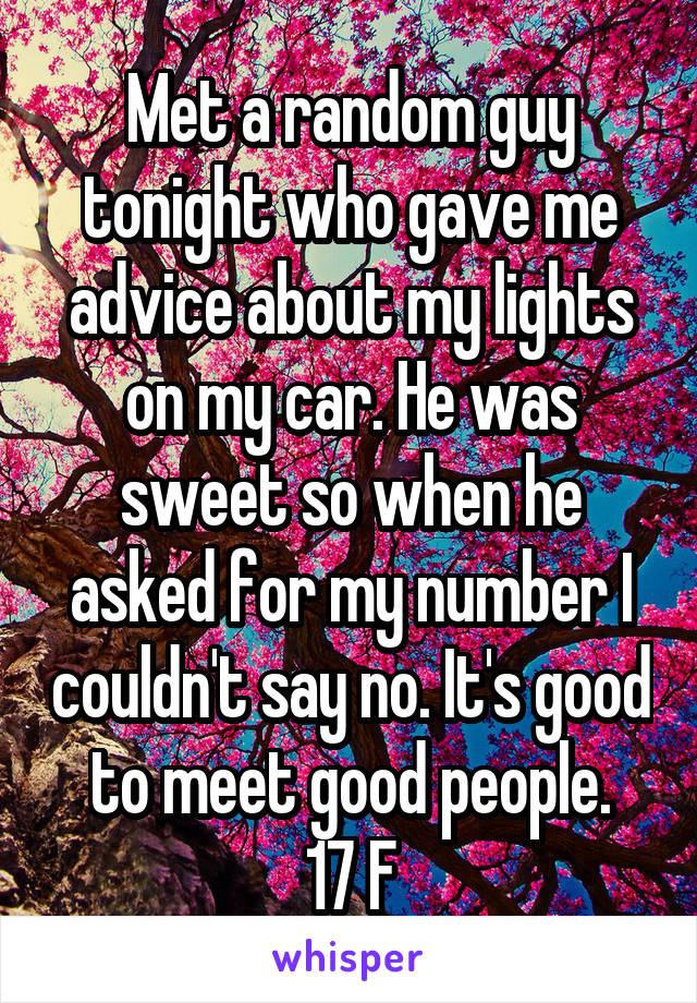 Met a random guy tonight who gave me advice about my lights on my car. He was sweet so when he asked for my number I couldn't say no. It's good to meet good people. 17 F