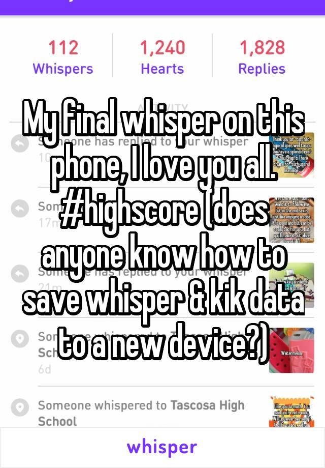 My final whisper on this phone, I love you all. #highscore (does anyone know how to save whisper & kik data to a new device?)