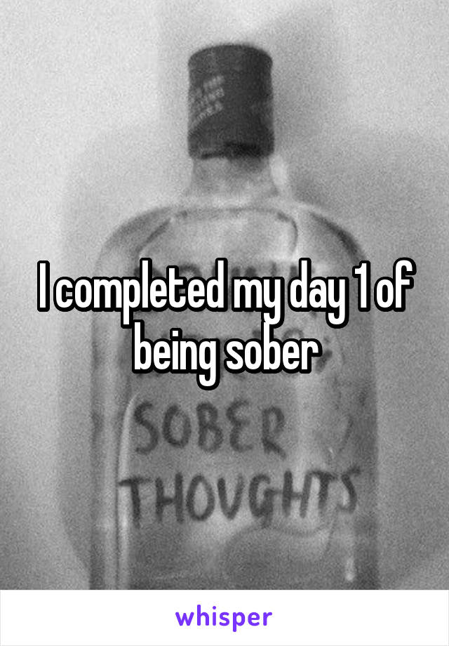 I completed my day 1 of being sober