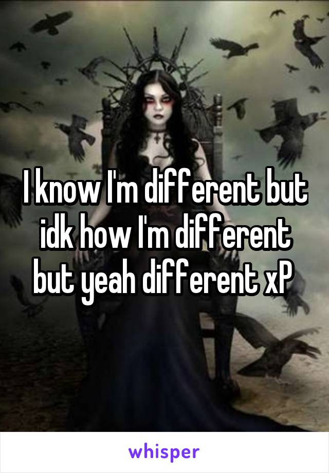 I know I'm different but idk how I'm different but yeah different xP