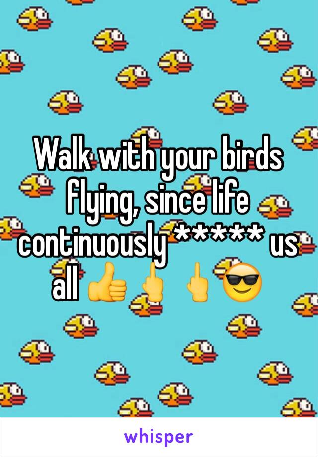 Walk with your birds flying, since life continuously ***** us all 👍🖕🖕😎