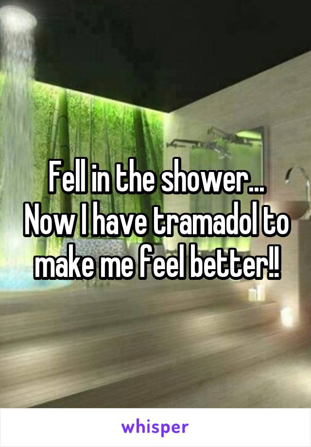 Fell in the shower... Now I have tramadol to make me feel better!!
