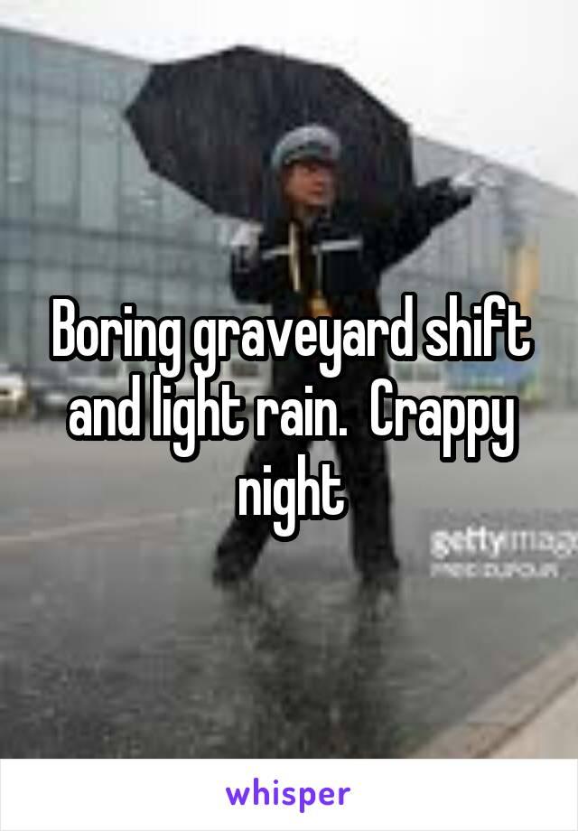 Boring graveyard shift and light rain.  Crappy night