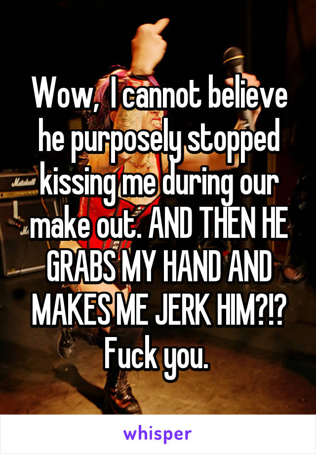 Wow,  I cannot believe he purposely stopped kissing me during our make out. AND THEN HE GRABS MY HAND AND MAKES ME JERK HIM?!? Fuck you.