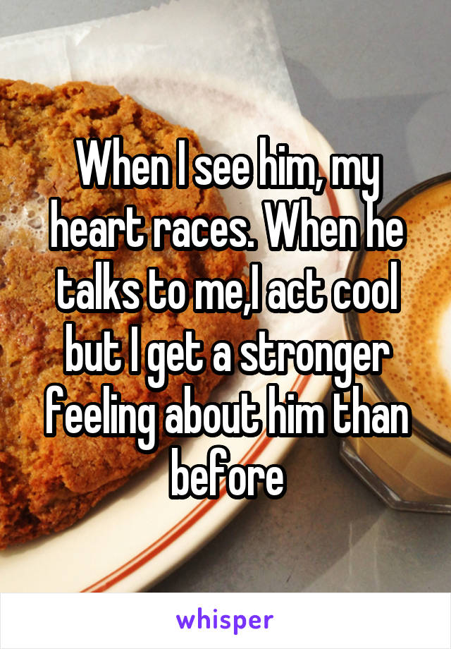 When I see him, my heart races. When he talks to me,I act cool but I get a stronger feeling about him than before