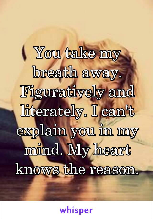 You take my breath away. Figuratively and literately. I can't explain you in my mind. My heart knows the reason.