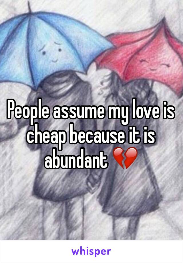 People assume my love is cheap because it is abundant 💔