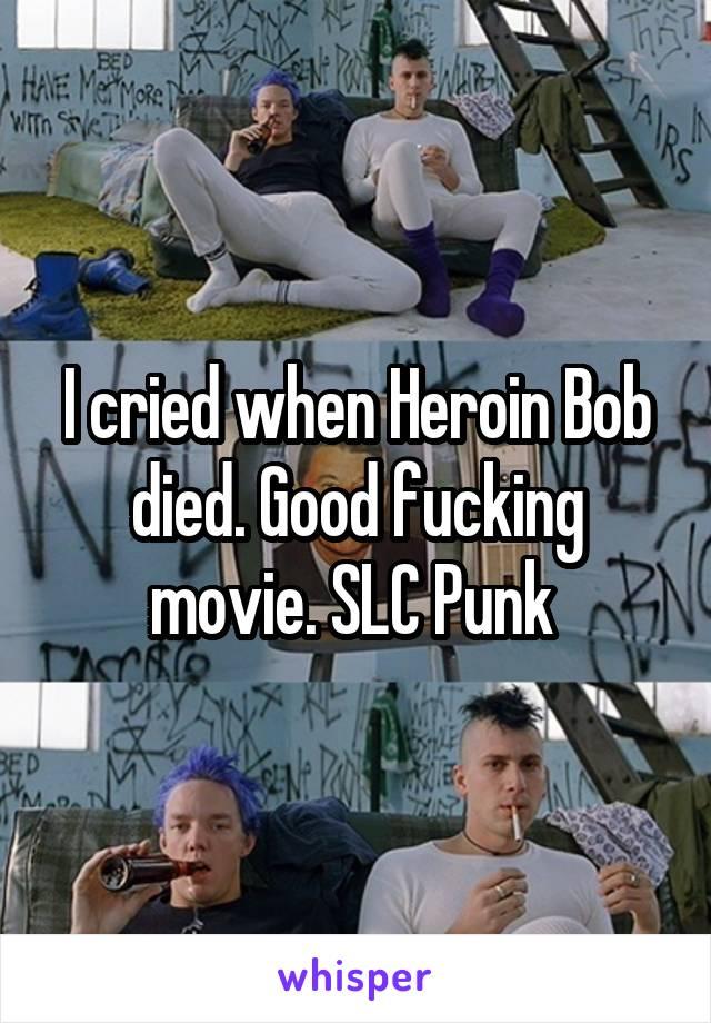 I cried when Heroin Bob died. Good fucking movie. SLC Punk