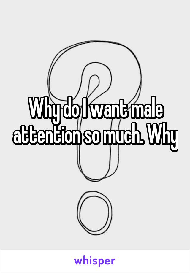 Why do I want male attention so much. Why