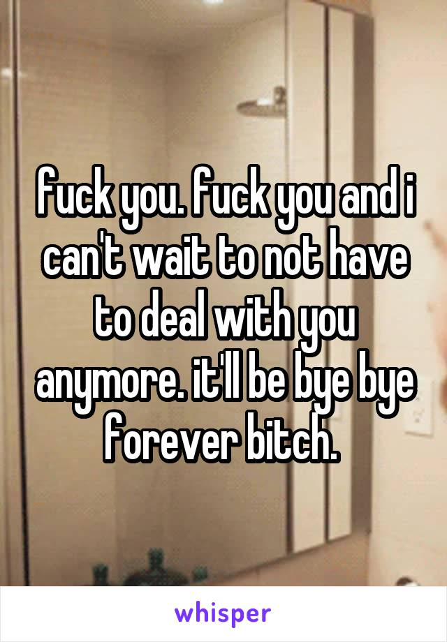 fuck you. fuck you and i can't wait to not have to deal with you anymore. it'll be bye bye forever bitch.