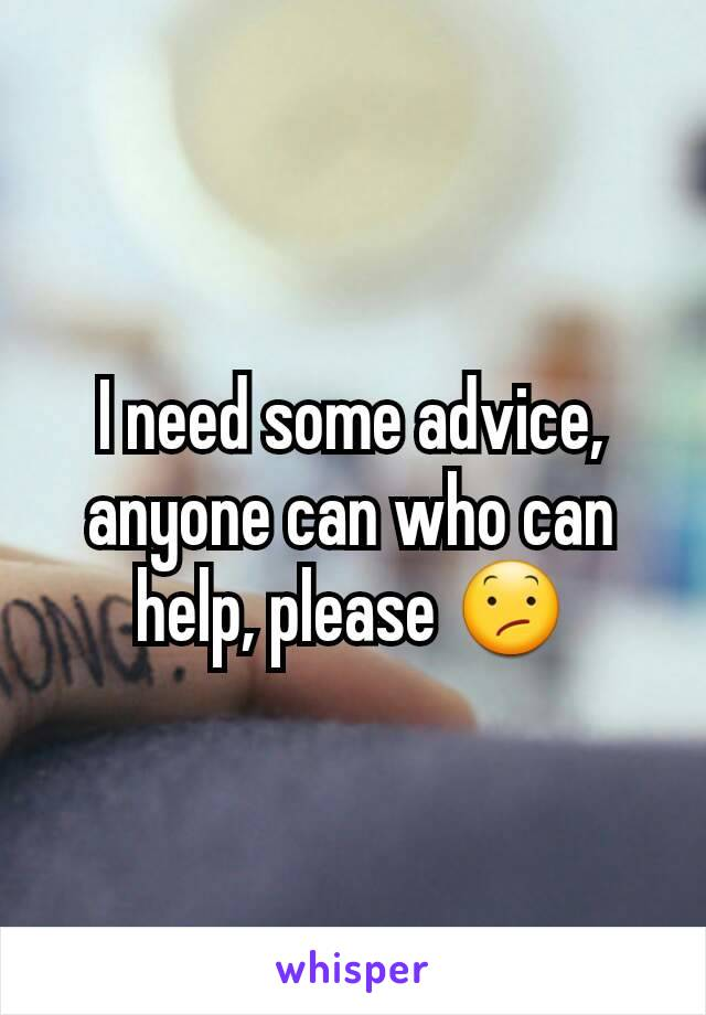 I need some advice, anyone can who can help, please 😕