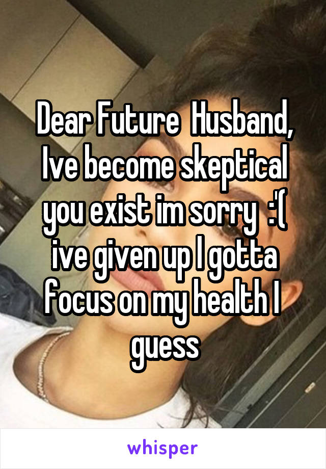 Dear Future  Husband, Ive become skeptical you exist im sorry  :'( ive given up I gotta focus on my health I  guess
