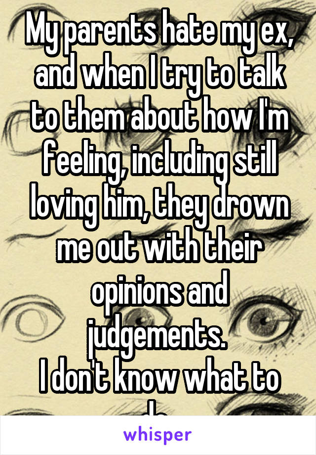 My parents hate my ex, and when I try to talk to them about how I'm feeling, including still loving him, they drown me out with their opinions and judgements.  I don't know what to do.