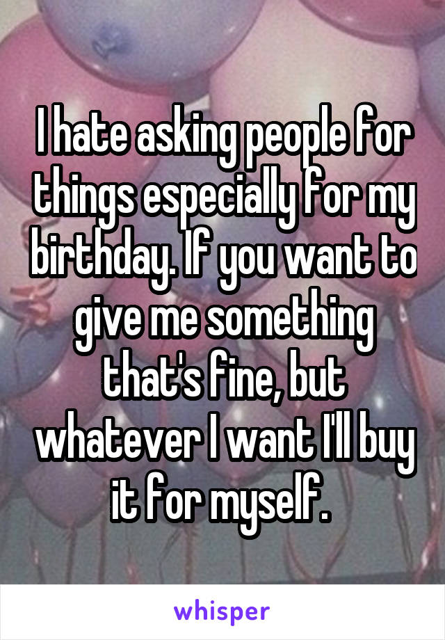 I hate asking people for things especially for my birthday. If you want to give me something that's fine, but whatever I want I'll buy it for myself.