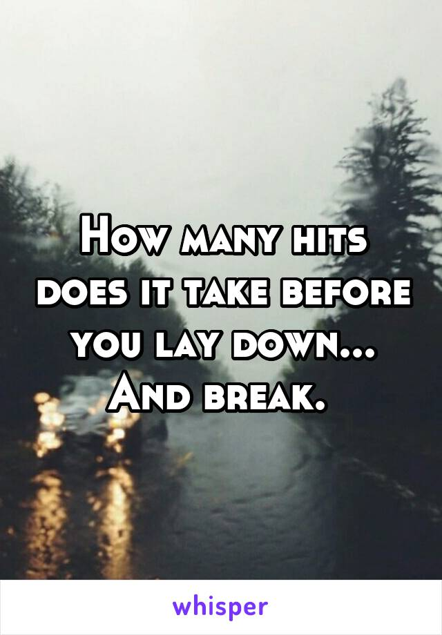 How many hits does it take before you lay down... And break.