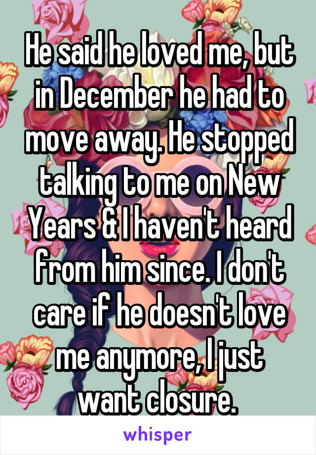 He said he loved me, but in December he had to move away. He stopped talking to me on New Years & I haven't heard from him since. I don't care if he doesn't love me anymore, I just want closure.