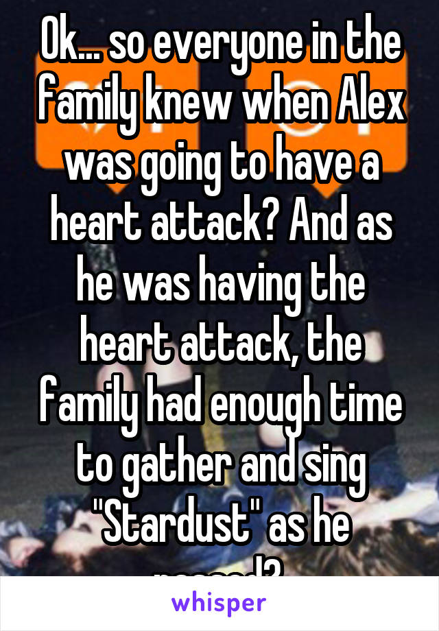 "Ok... so everyone in the family knew when Alex was going to have a heart attack? And as he was having the heart attack, the family had enough time to gather and sing ""Stardust"" as he passed?"