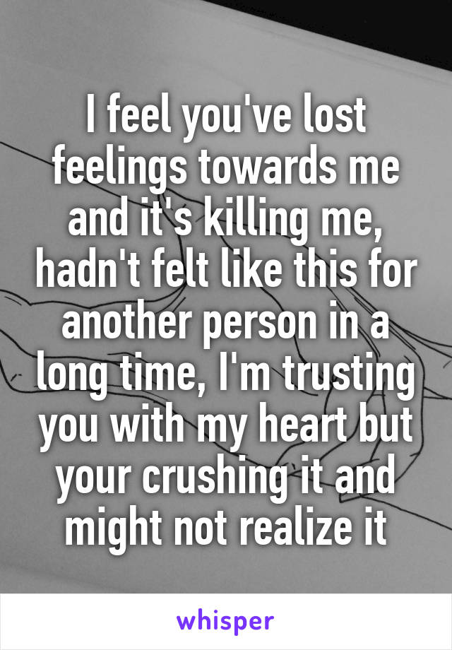 I feel you've lost feelings towards me and it's killing me, hadn't felt like this for another person in a long time, I'm trusting you with my heart but your crushing it and might not realize it