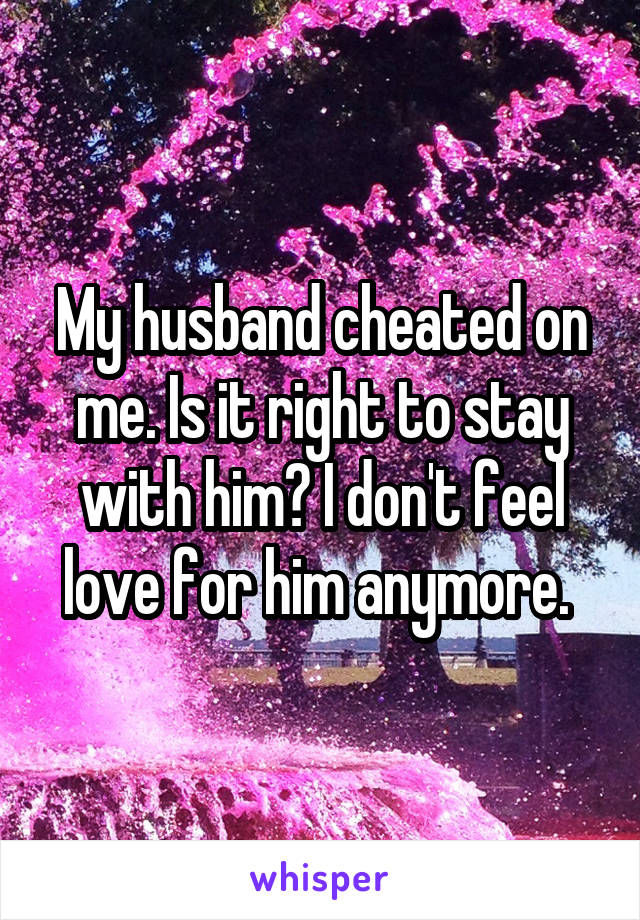 My husband cheated on me. Is it right to stay with him? I don't feel love for him anymore.