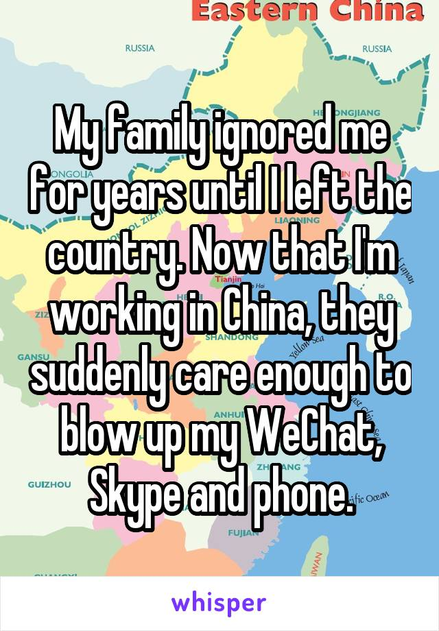 My family ignored me for years until I left the country. Now that I'm working in China, they suddenly care enough to blow up my WeChat, Skype and phone.