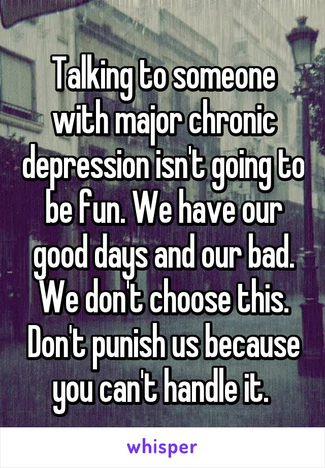 Talking to someone with major chronic depression isn't going to be fun. We have our good days and our bad. We don't choose this. Don't punish us because you can't handle it.