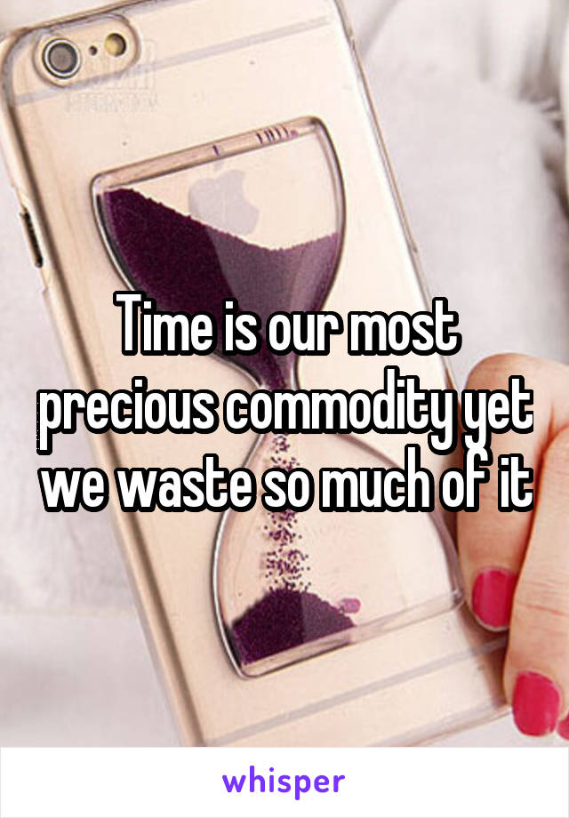 Time is our most precious commodity yet we waste so much of it