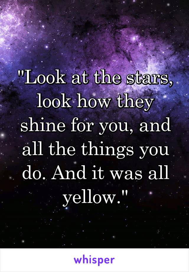 """Look at the stars, look how they shine for you, and all the things you do. And it was all yellow."""