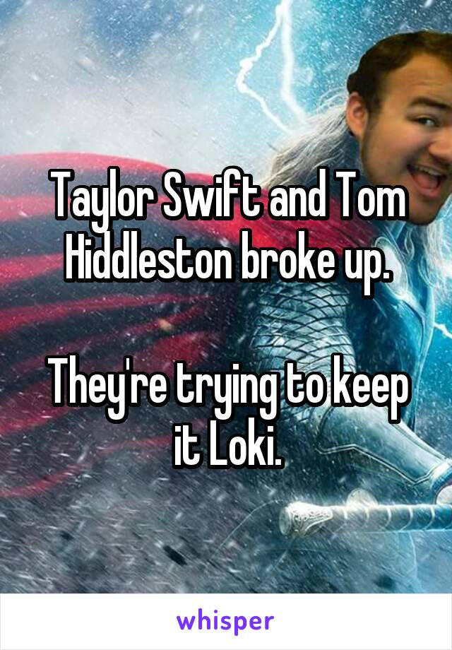 Taylor Swift and Tom Hiddleston broke up.  They're trying to keep it Loki.