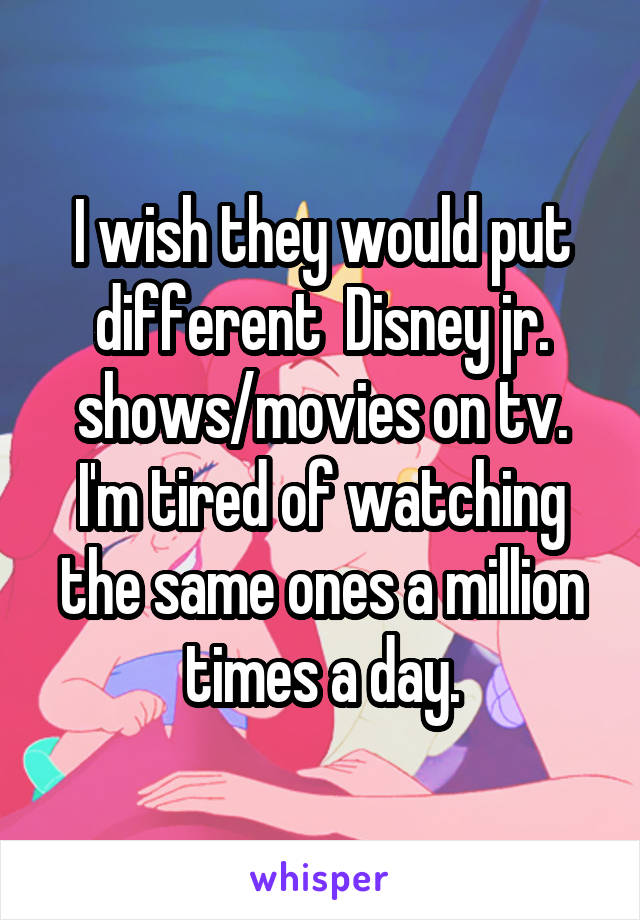 I wish they would put different  Disney jr. shows/movies on tv. I'm tired of watching the same ones a million times a day.