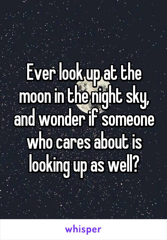 Ever look up at the moon in the night sky, and wonder if someone who cares about is looking up as well?