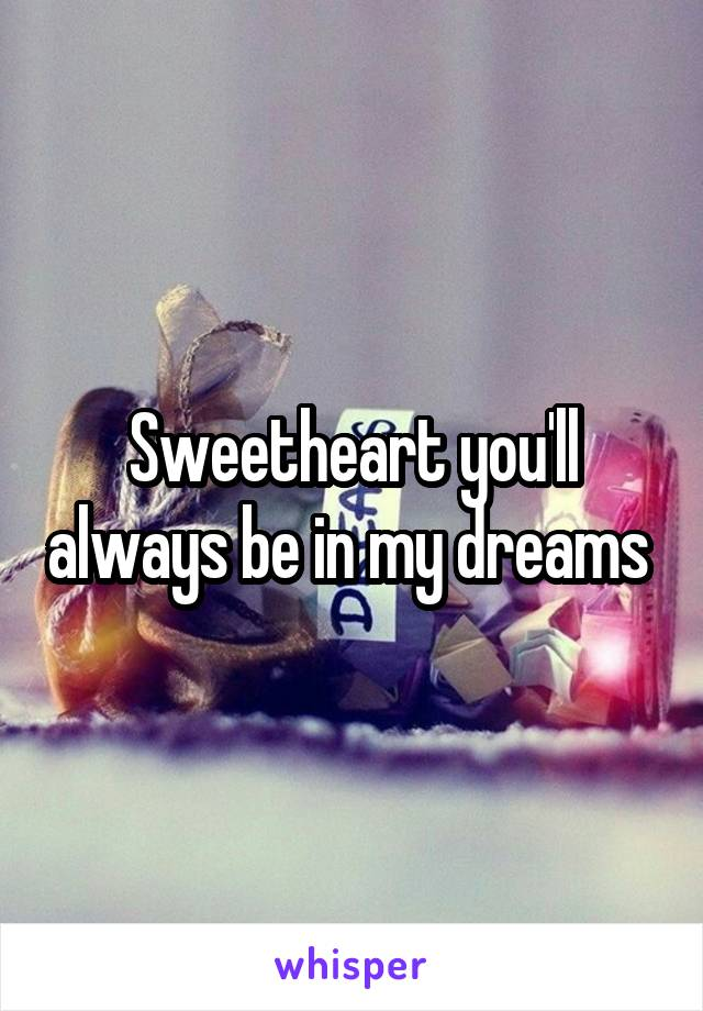 Sweetheart you'll always be in my dreams