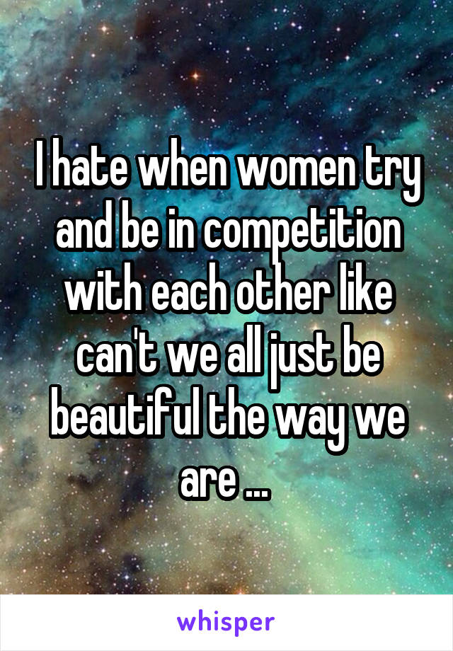 I hate when women try and be in competition with each other like can't we all just be beautiful the way we are ...