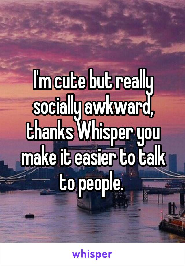 I'm cute but really socially awkward, thanks Whisper you make it easier to talk to people.