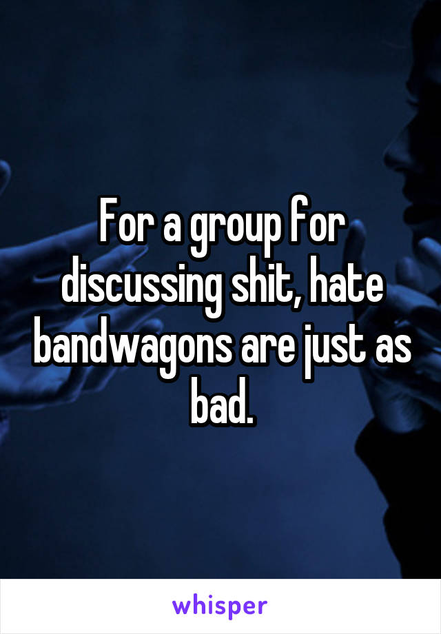 For a group for discussing shit, hate bandwagons are just as bad.