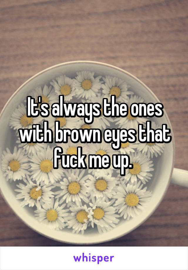 It's always the ones with brown eyes that fuck me up.