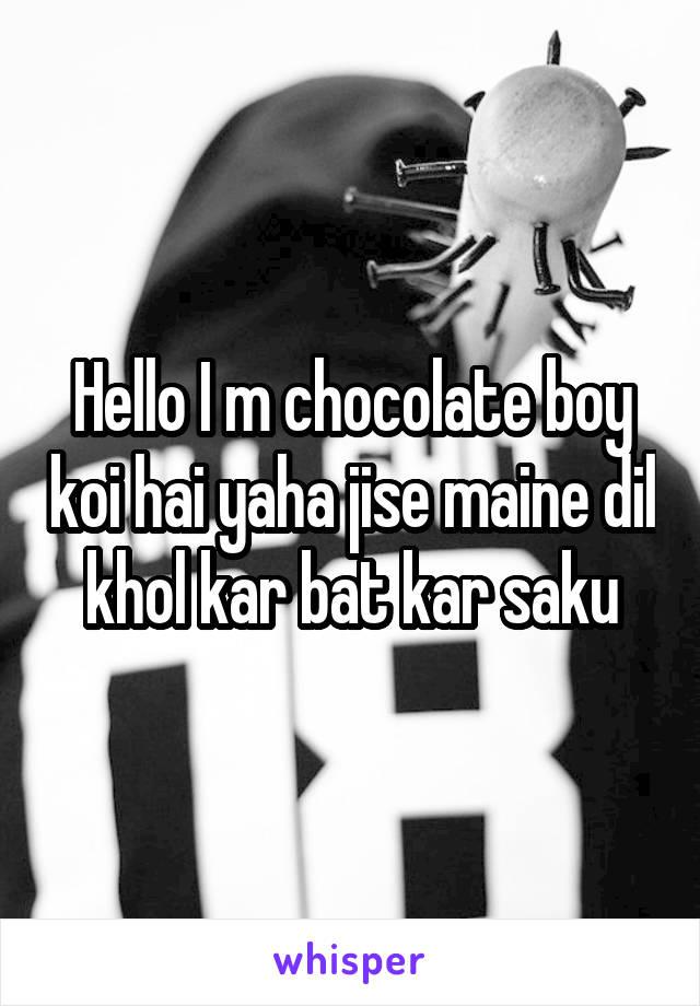 Hello I m chocolate boy koi hai yaha jise maine dil khol kar bat kar saku