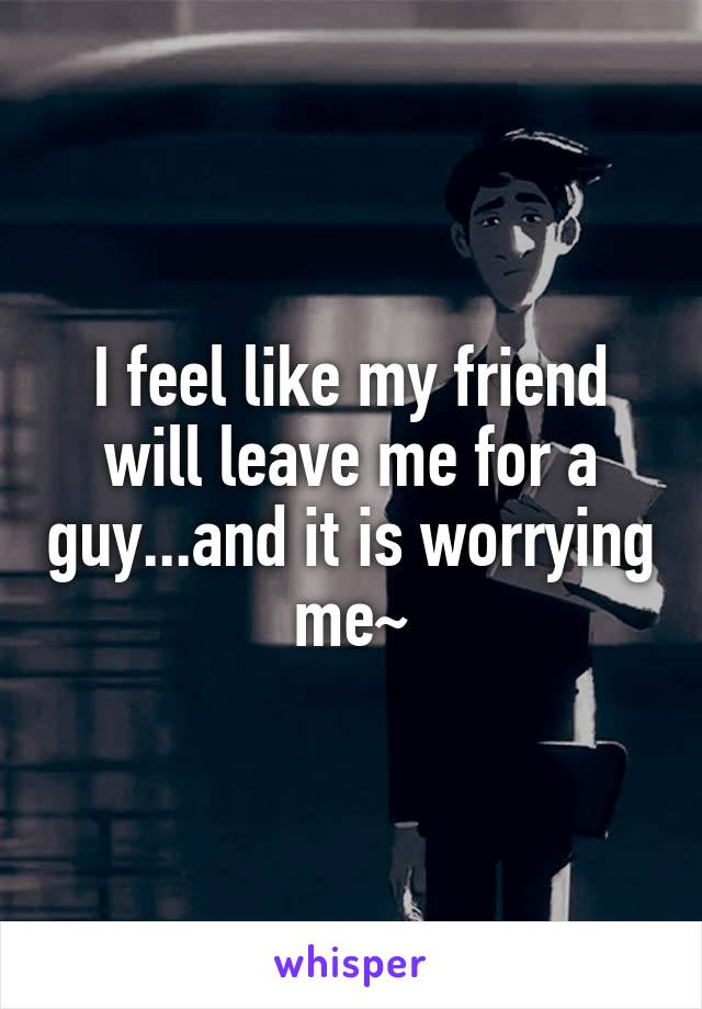 I feel like my friend will leave me for a guy...and it is worrying me~