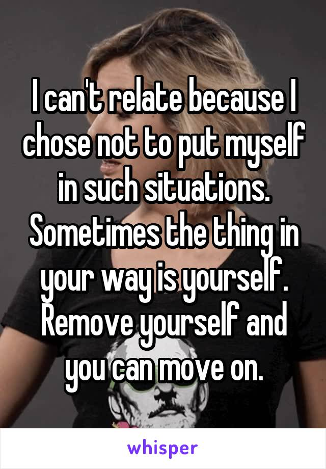 I can't relate because I chose not to put myself in such situations. Sometimes the thing in your way is yourself. Remove yourself and you can move on.